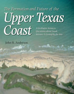 The Formation and Future of the Upper Texas Coast : A Geologist Answers Questions about Sand, Storms, and Living by the Sea - John B. Anderson