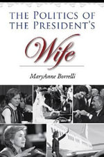 The Politics of the President's Wife : Joseph V. Hughes Jr. and Holly O. Hughes Series on the Presidency and Leadership - MaryAnne Borrelli