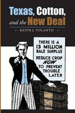 Texas, Cotton, and the New Deal : Sam Rayburn Series on Rural Life - Keith J. Volanto