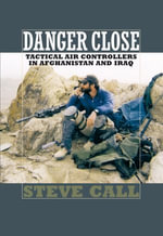 Danger Close : Tactical Air Controllers in Afghanistan and Iraq - Steve Call