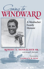 Going to Windward : A Mosbacher Family Memoir - Robert A. Mosbacher Sr.