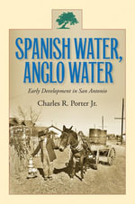 Spanish Water, Anglo Water : Early Development in San Antonio - Charles R. Porter