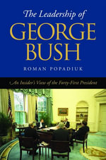 The Leadership of George Bush : An Insider's View of the Forty-First President - Roman Popadiuk