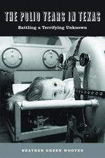 The Polio Years in Texas : Battling a Terrifying Unknown - Heather Green Wooten