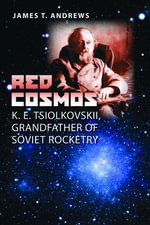 Red Cosmos : K. E. Tsiolkovskii, Grandfather of Soviet Rocketry - James T. Andrews