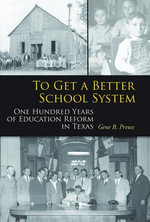 To Get a Better School System : One Hundred Years of Education Reform in Texas - Gene B. Preuss