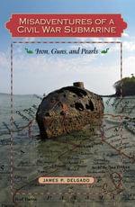 Misadventures of a Civil War Submarine : Iron, Guns, and Pearls - James P. Delgado