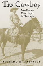 Tio Cowboy : Juan Salinas, Rodeo Roper and Horseman - Ricardo D. Palacios