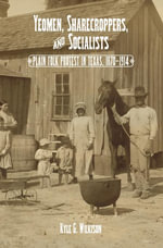 Yeomen, Sharecroppers, and Socialists : Plain Folk Protest in Texas, 1870-1914 - Kyle G. Wilkison