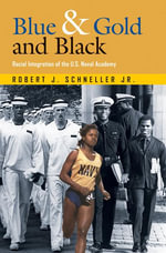 Blue & Gold and Black : Racial Integration of the U.S. Naval Academy - Robert J. Schneller