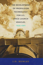 The Development of Propulsion Technology for U.S. Space-Launch Vehicles, 1926-1991 - J. D. Hunley