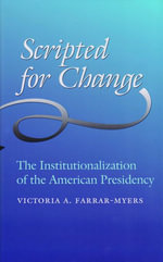 Scripted for Change : The Institutionalization of the American Presidency - Victoria A. Farrar-Myers