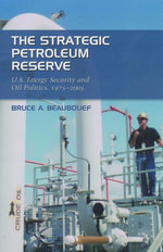 The Strategic Petroleum Reserve : U.S. Energy Security and Oil Politics, 1975-2005 - Bruce A. Beaubouef