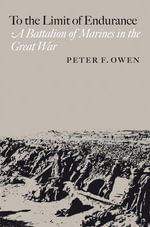 To the Limit of Endurance : A Battalion of Marines in the Great War - Peter F. Owen