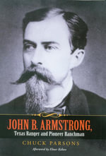 John B. Armstrong, Texas Ranger and Pioneer Ranchman : Lawman and Rancher - Chuck Parsons