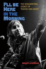 I'LL be Here in the Morning : The Songwriting Legacy of Townes Van Zandt - Brian T. Atkinson