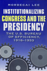 Institutionalizing Congress and the Presidency : The U.S. Bureau of Efficiency, 1916-1933 - Mordecai Lee