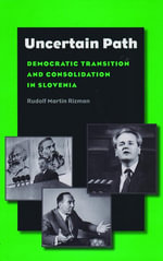 Uncertain Path : Democratic Transition and Consolidation in Slovenia - Rudolf Martin Rizman