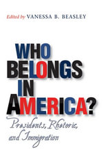 Who Belongs in America? : Presidents, Rhetoric, and Immigration