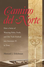 Camino del Norte : How a Series of Watering Holes, Fords, and Dirt Trails Evolved into Interstate 35 in Texas - Howard J. Erlichman