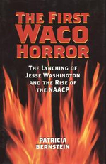 The First Waco Horror : The Lynching of Jesse Washington and the Rise of the NAACP - Patricia Bernstein