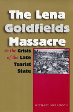 The Lena Goldfields Massacre and the Crisis of the Late Tsarist State - Michael Melancon
