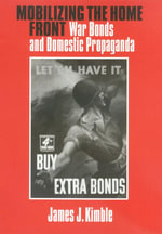 Mobilizing the Home Front : War Bonds and Domestic Propaganda - James J. Kimble