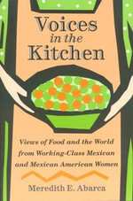 Voices in the Kitchen : Views of Food and the World from Working-Class Mexican and Mexican American Women - Meredith E. Abarca