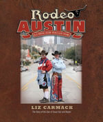 Rodeo Austin : Blue Ribbons, Buckin' Broncs, and Big Dreams - Liz Carmack