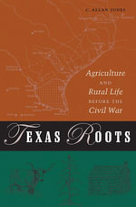 Texas Roots : Agriculture and Rural Life Before the Civil War - C. Allan Jones