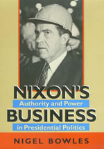 Nixon's Business : Authority and Power in Presidential Politics - Nigel Bowles
