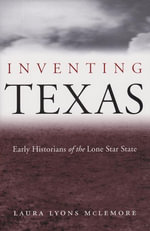 Inventing Texas : Early Historians of the Lone Star State - Laura Lyons McLemore