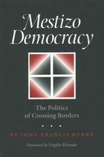 Mestizo Democracy : The Politics of Crossing Borders - John Francis Burke