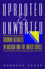 Uprooted and Unwanted : Bosnian Refugees in Austria and the United States - Barbara Franz