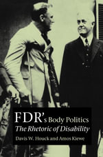 FDR's Body Politics : The Rhetoric of Disability - Davis W. Houck