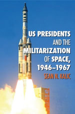 US Presidents and the Militarization of Space, 1946-1967 - Sean N. Kalic