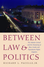 Between Law and Politics : The Solicitor General and the Structuring of Race, Gender, and Reproductive Rights Litigation - Richard Jr. Pacelle