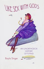 Like Sex with Gods : An Unorthodox History of Flying - Bayla Singer
