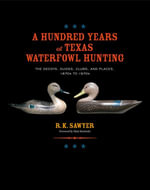 A Hundred Years of Texas Waterfowl Hunting : The Decoys, Guides, Clubs, and Places, 1870s to 1970s - R. K. Sawyer