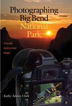Photographing Big Bend National Park : A Friendly Guide to Great Images - Kathy Adams Clark