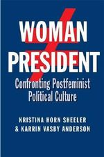 Woman President : Confronting Postfeminist Political Culture - Kristina Horn Sheeler