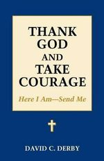 Thank God and Take Courage : Here I Am-Send Me - David C Derby
