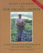 The New Organic Grower : A Master's Manual of Tools and Techniques for the Home and Market Gardener, 2nd Edition - Eliot Coleman