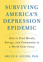 Surviving America's Depression Epidemic : How to Find Morale, Energy, and Community in a World Gone Crazy - Bruce E. Levine