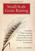 Small-Scale Grain Raising : An Organic Guide to Growing, Processing, and Using Nutritious Whole Grains, for Home Gardeners and Local Farmers - Gene Logsdon
