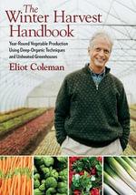 The Winter Harvest Handbook : Year-round Vegetable Production Using Deep-organic Techniques and Unheated Greenhouses - Eliot Coleman