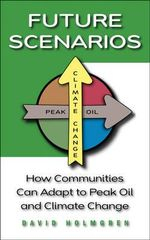 Future Scenarios : How Communities Can Adapt to Peak Oil and Climate Change - David Holmgren