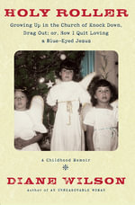 Holy Roller : Growing up in the Church of Knock down, Drag out; : Or, How I Quit Loving a Blue-Eyed Jesus: a Childhood Memoir - Diane Wilson