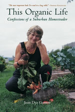 This Organic Life : Confessions of a Suburban Homesteader - Joan Dye Gussow
