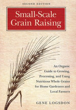 Small-Scale Grain Raising : An Organic Guide to Growing, Processing, and Using Nutritious Whole Grains for Home Gardeners and Local Farmers, 2nd E - Gene Logsdon